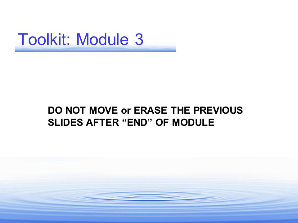 Toolkit: Module 3 DO NOT MOVE or ERASE THE PREVIOUS SLIDES AFTER END OF MODULE.