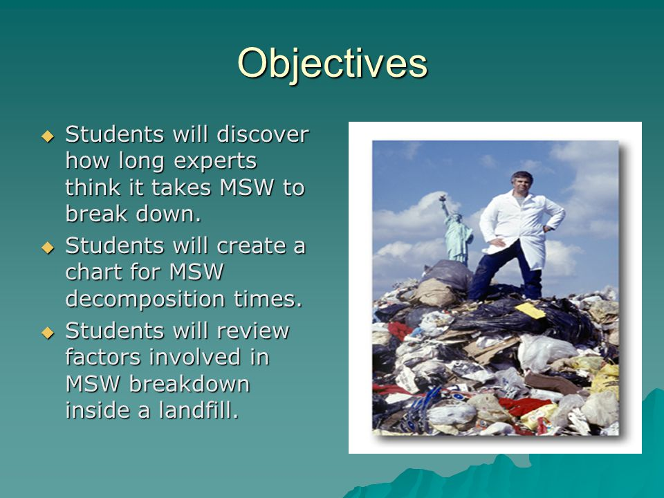 Objectives Students will discover how long experts think it takes MSW to break down. Students will create a chart for MSW decomposition times.