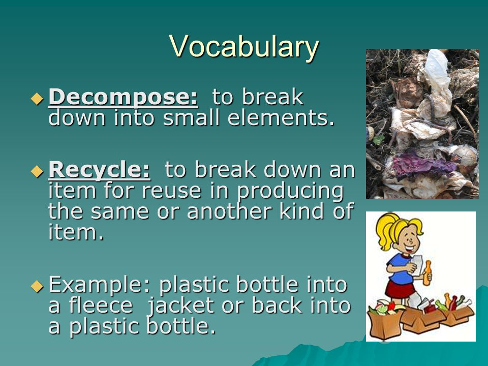 Vocabulary Decompose: to break down into small elements.