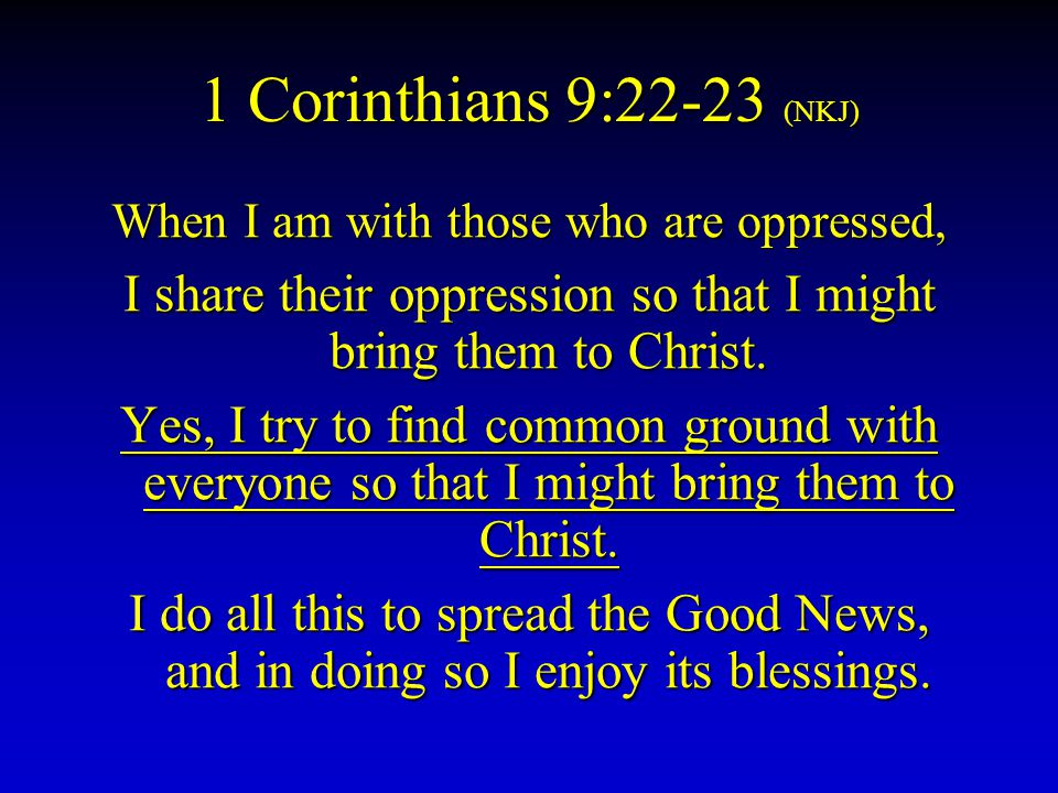 1 Corinthians 9:22-23 (NKJ) When I am with those who are oppressed, I share their oppression so that I might bring them to Christ.