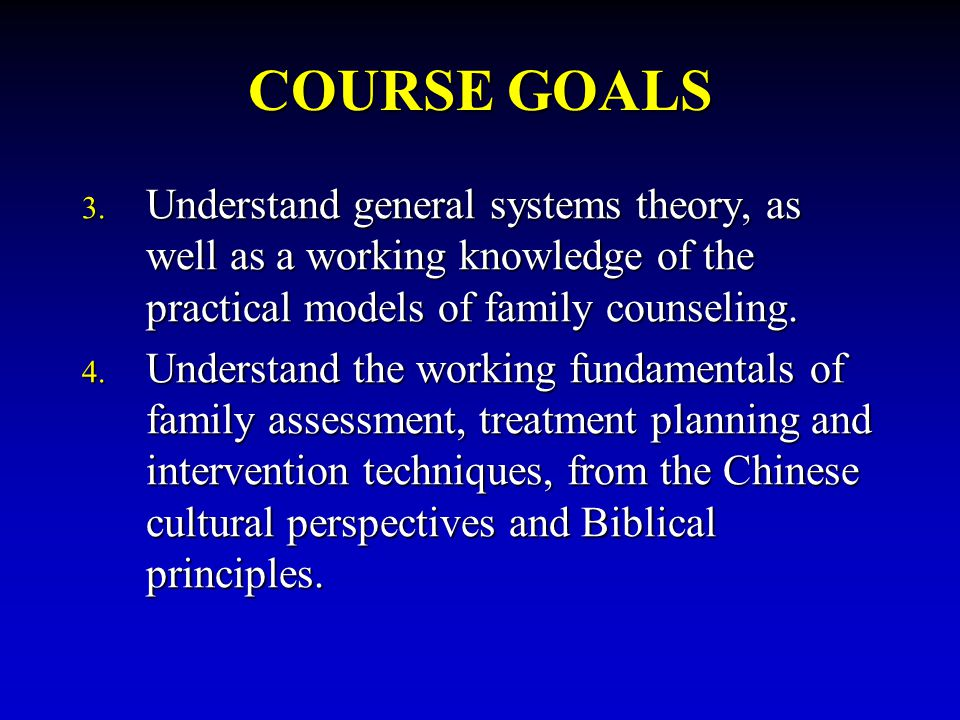 COURSE GOALS Understand general systems theory, as well as a working knowledge of the practical models of family counseling.