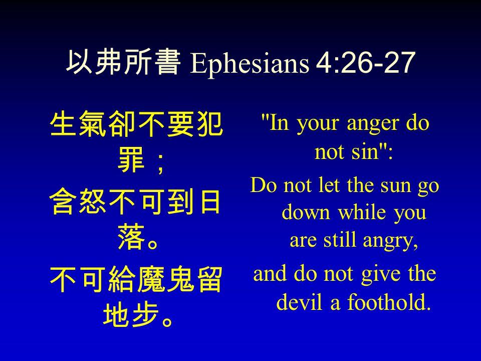 以弗所書 Ephesians 4:26-27 生氣卻不要犯罪; 含怒不可到日落。 不可給魔鬼留地步。