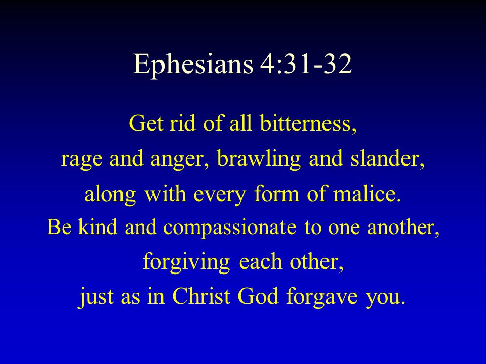Ephesians 4:31-32 Get rid of all bitterness,