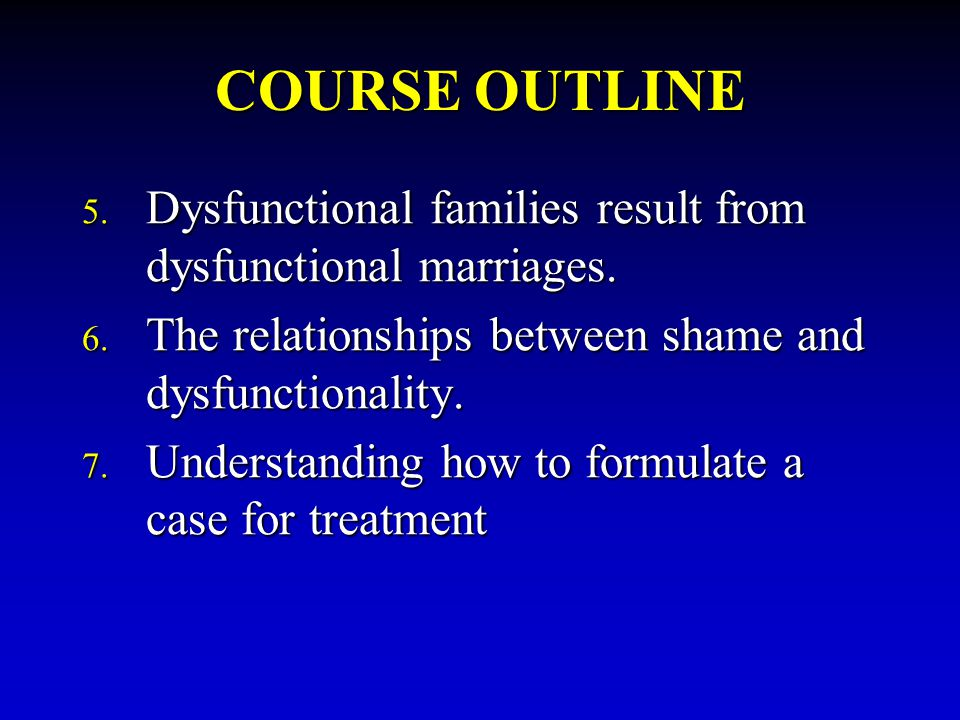 COURSE OUTLINE Dysfunctional families result from dysfunctional marriages. The relationships between shame and dysfunctionality.