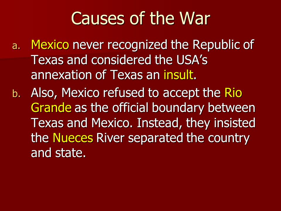 Causes of the War Mexico never recognized the Republic of Texas and considered the USA's annexation of Texas an insult.