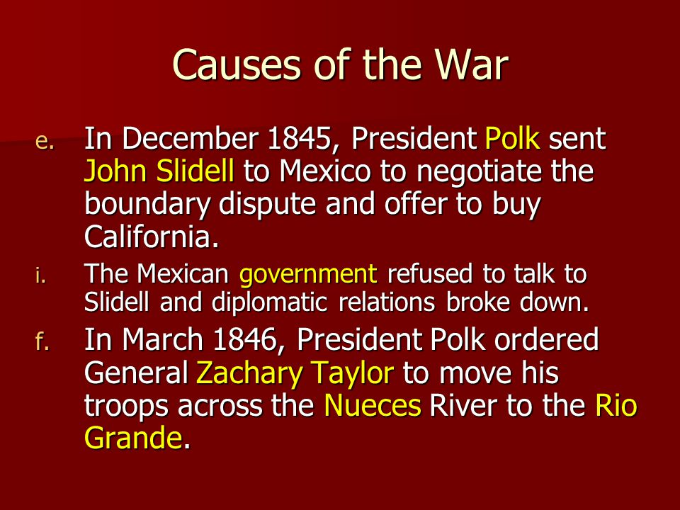 Causes of the War In December 1845, President Polk sent John Slidell to Mexico to negotiate the boundary dispute and offer to buy California.