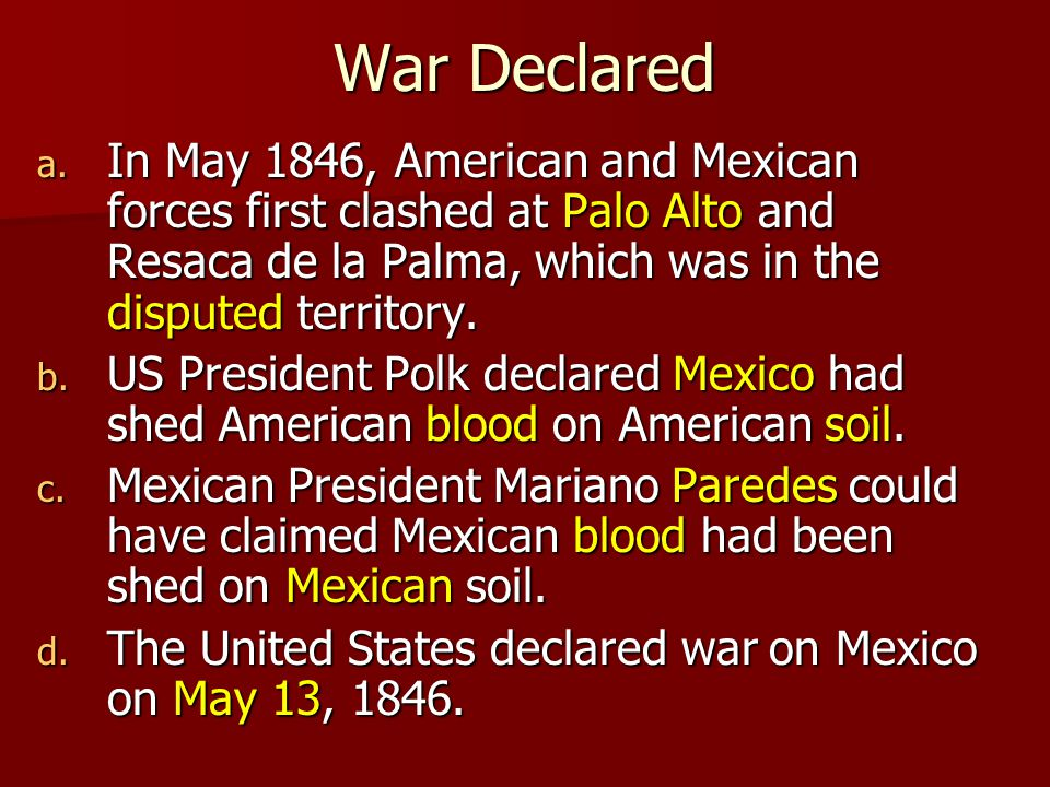 War Declared In May 1846, American and Mexican forces first clashed at Palo Alto and Resaca de la Palma, which was in the disputed territory.