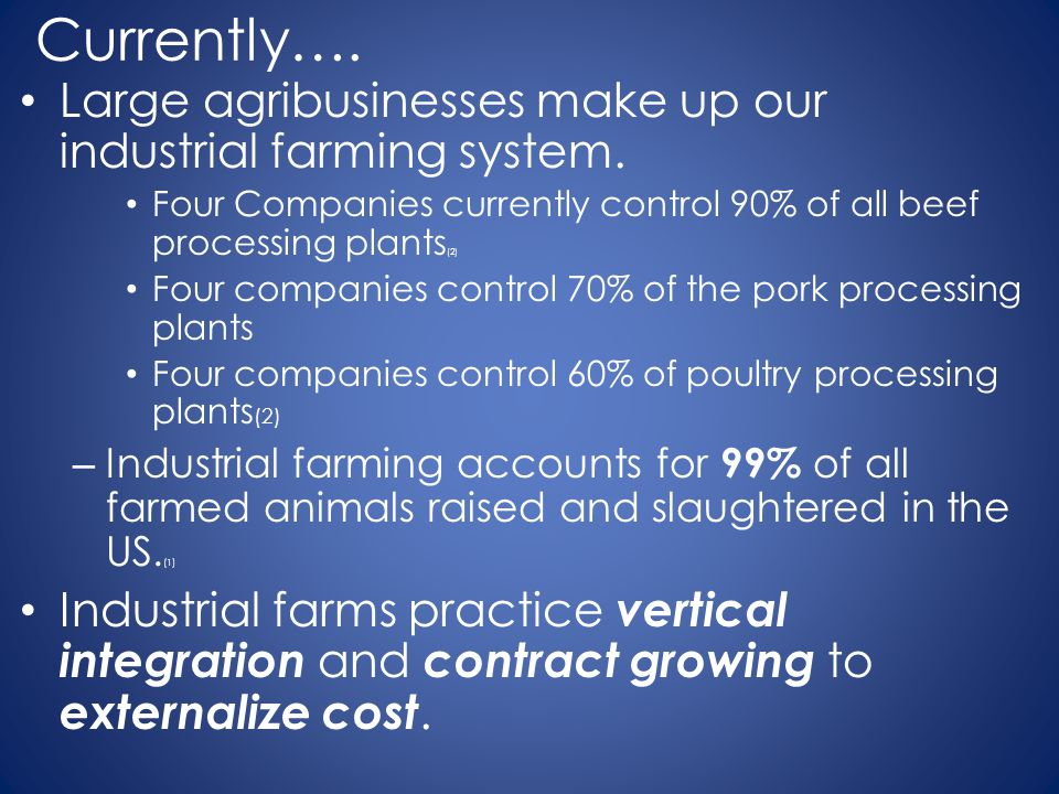 Currently…. Large agribusinesses make up our industrial farming system. Four Companies currently control 90% of all beef processing plants(2)