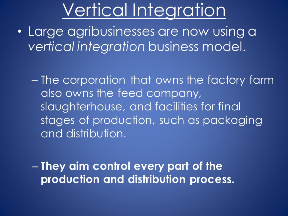 Vertical Integration Large agribusinesses are now using a vertical integration business model.