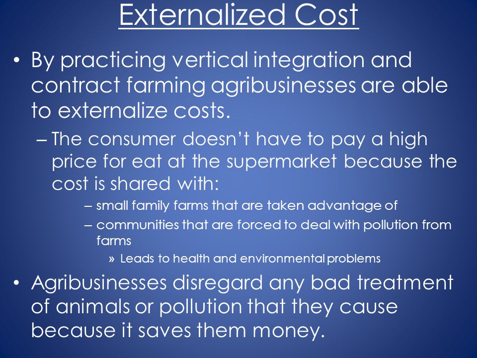 Externalized Cost By practicing vertical integration and contract farming agribusinesses are able to externalize costs.