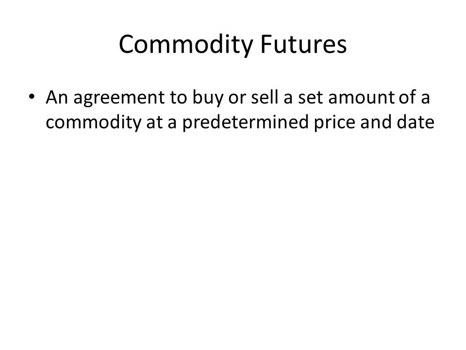 Commodity Futures An agreement to buy or sell a set amount of a commodity at a predetermined price and date.