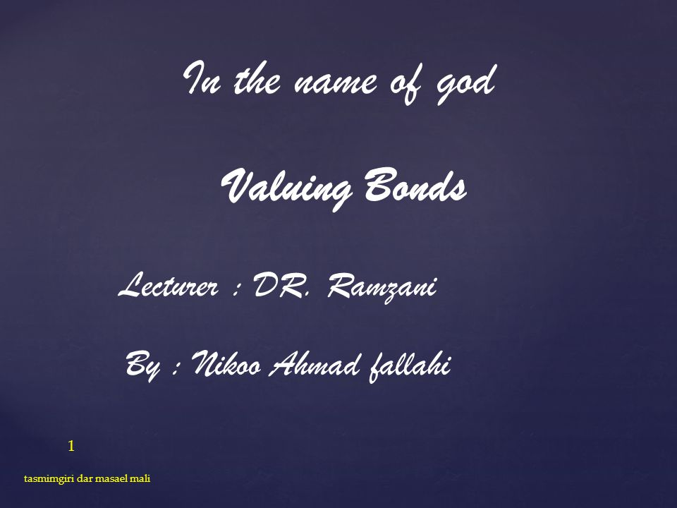 In the name of god Valuing Bonds Lecturer : DR. Ramzani