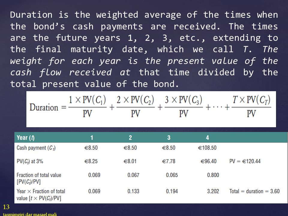 Duration is the weighted average of the times when the bond's cash payments are received. The times are the future years 1, 2, 3, etc., extending to the final maturity date, which we call T. The weight for each year is the present value of the cash flow received at that time divided by the total present value of the bond.
