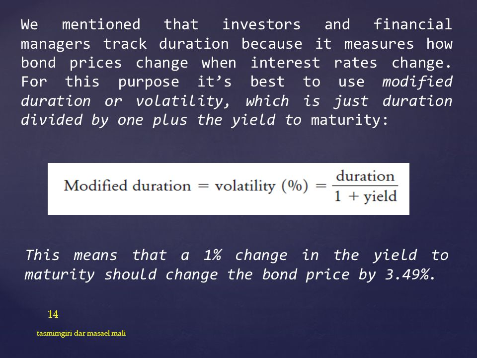 We mentioned that investors and financial managers track duration because it measures how bond prices change when interest rates change. For this purpose it's best to use modified duration or volatility, which is just duration divided by one plus the yield to maturity: