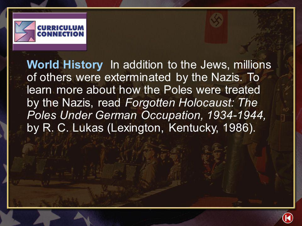 World History In addition to the Jews, millions of others were exterminated by the Nazis. To learn more about how the Poles were treated by the Nazis, read Forgotten Holocaust: The Poles Under German Occupation, 1934-1944, by R. C. Lukas (Lexington, Kentucky, 1986).