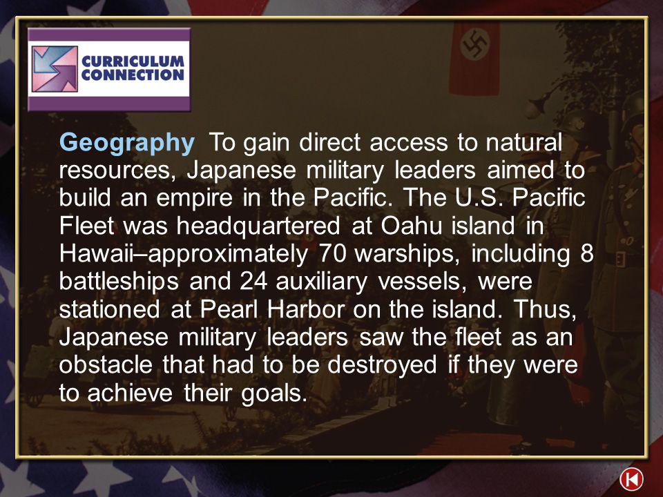 Geography To gain direct access to natural resources, Japanese military leaders aimed to build an empire in the Pacific. The U.S. Pacific Fleet was headquartered at Oahu island in Hawaii–approximately 70 warships, including 8 battleships and 24 auxiliary vessels, were stationed at Pearl Harbor on the island. Thus, Japanese military leaders saw the fleet as an obstacle that had to be destroyed if they were to achieve their goals.