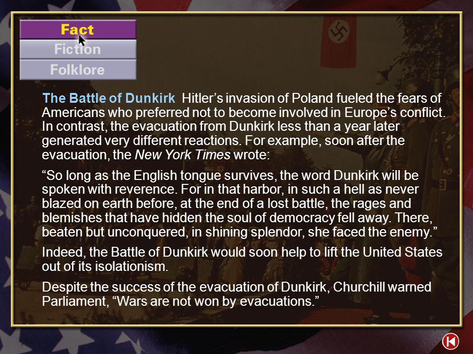 The Battle of Dunkirk Hitler's invasion of Poland fueled the fears of Americans who preferred not to become involved in Europe's conflict. In contrast, the evacuation from Dunkirk less than a year later generated very different reactions. For example, soon after the evacuation, the New York Times wrote: