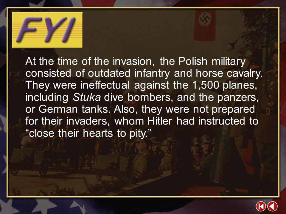At the time of the invasion, the Polish military consisted of outdated infantry and horse cavalry. They were ineffectual against the 1,500 planes, including Stuka dive bombers, and the panzers, or German tanks. Also, they were not prepared for their invaders, whom Hitler had instructed to close their hearts to pity.