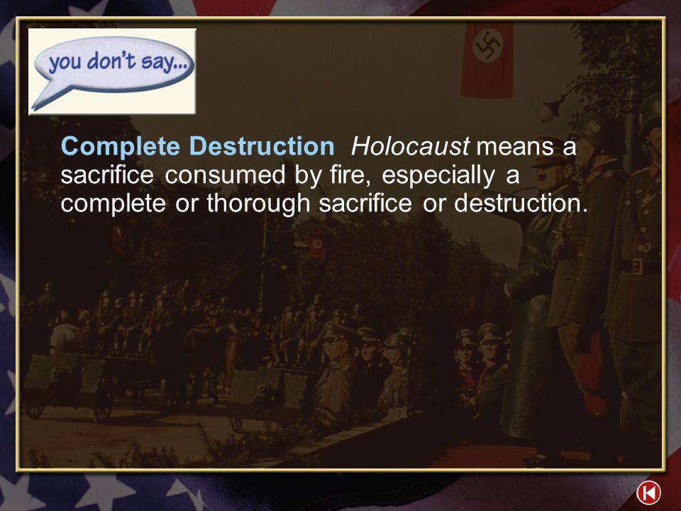 Complete Destruction Holocaust means a sacrifice consumed by fire, especially a complete or thorough sacrifice or destruction.