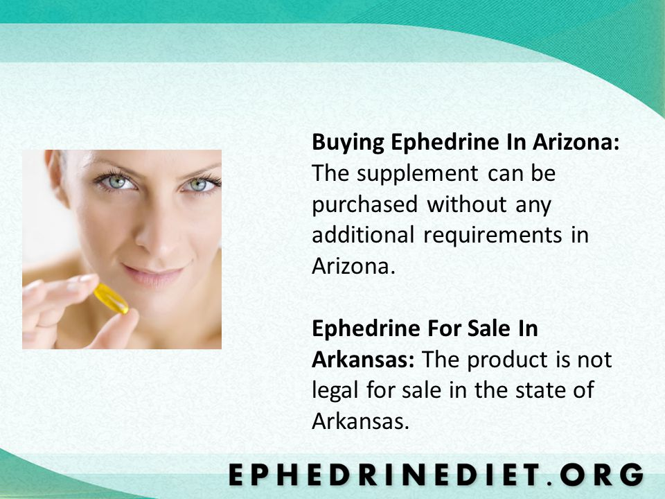 Buying Ephedrine In Arizona: The supplement can be purchased without any additional requirements in Arizona.