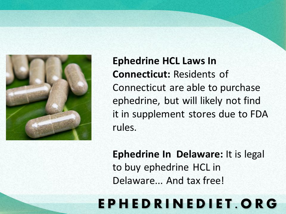 Ephedrine HCL Laws In Connecticut: Residents of Connecticut are able to purchase ephedrine, but will likely not find it in supplement stores due to FDA rules.