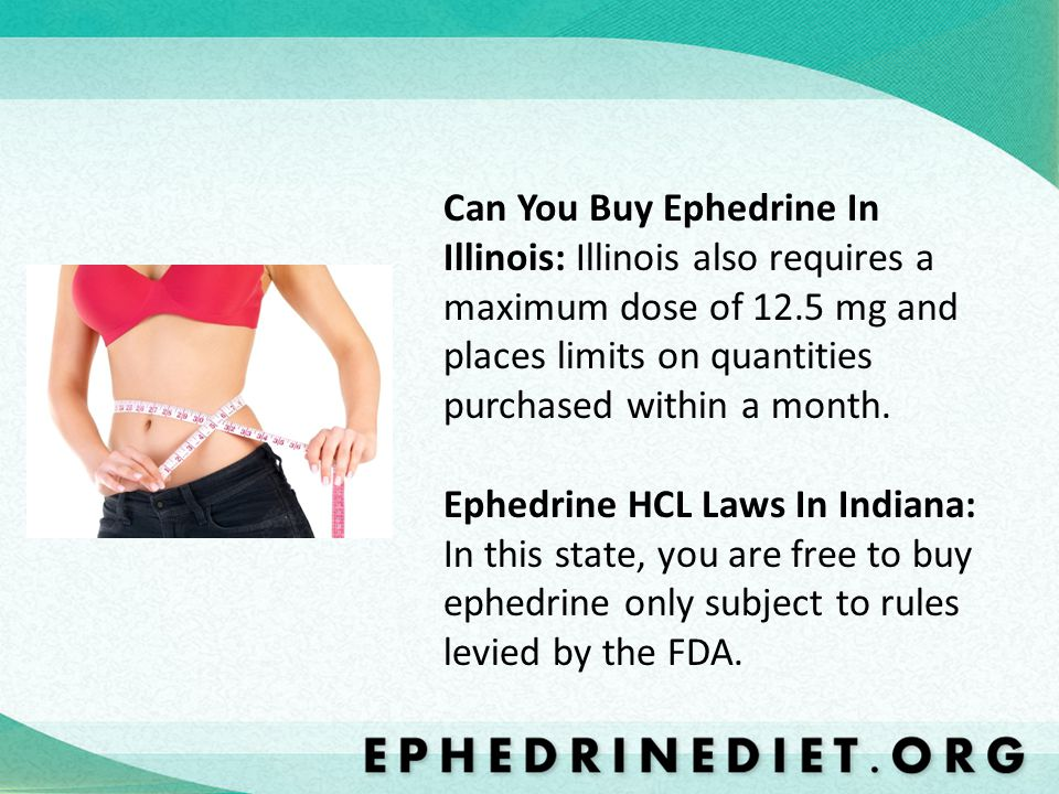 Can You Buy Ephedrine In Illinois: Illinois also requires a maximum dose of 12.5 mg and places limits on quantities purchased within a month.