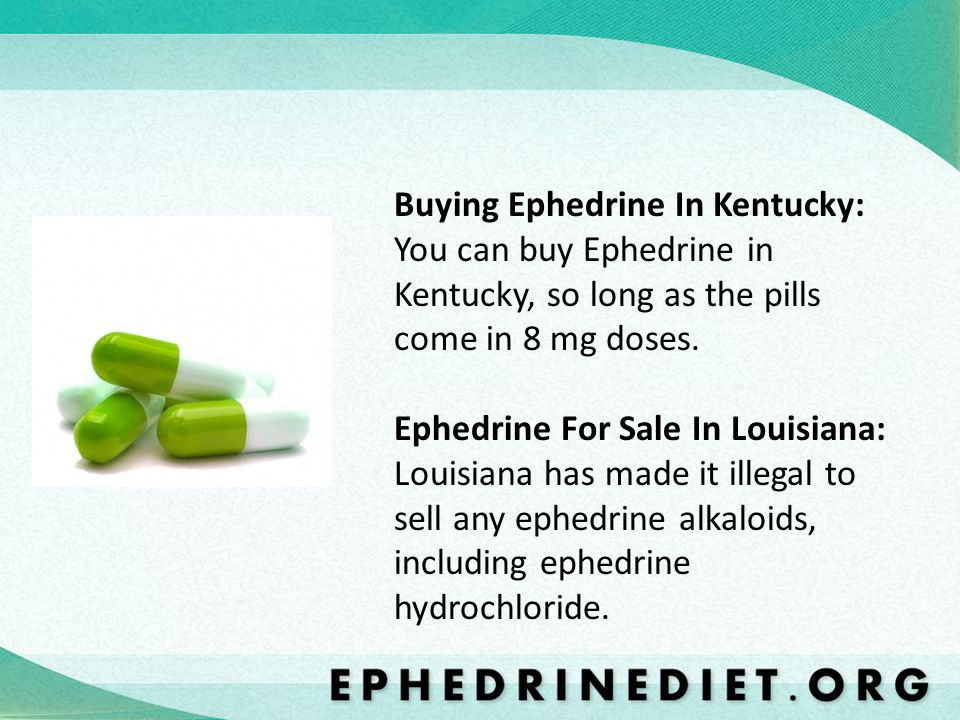Buying Ephedrine In Kentucky: You can buy Ephedrine in Kentucky, so long as the pills come in 8 mg doses.