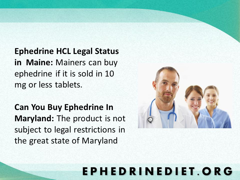 Ephedrine HCL Legal Status in Maine: Mainers can buy ephedrine if it is sold in 10 mg or less tablets.