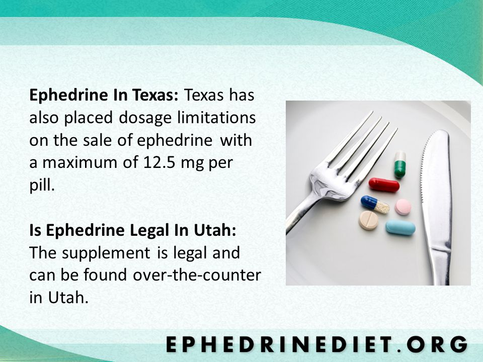Ephedrine In Texas: Texas has also placed dosage limitations on the sale of ephedrine with a maximum of 12.5 mg per pill.