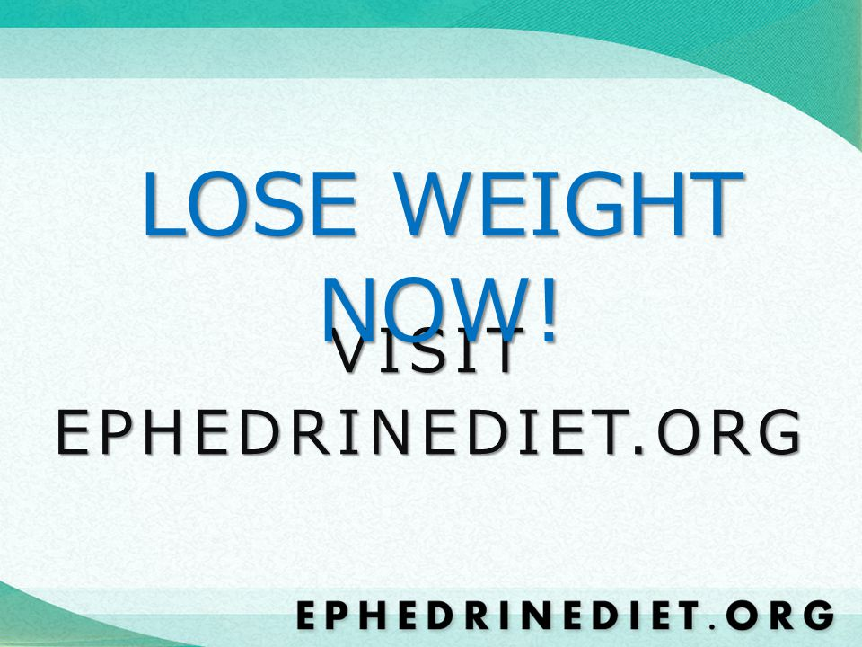 LOSE WEIGHT NOW! VISIT EPHEDRINEDIET.ORG