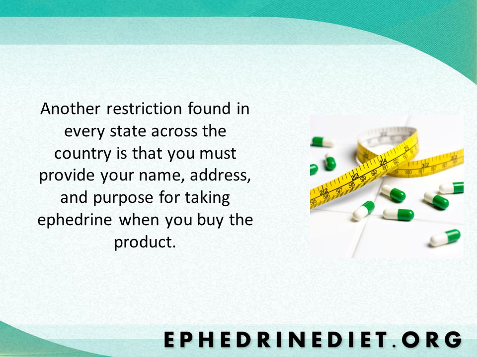 Another restriction found in every state across the country is that you must provide your name, address, and purpose for taking ephedrine when you buy the product.