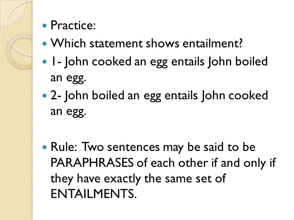 Practice: Which statement shows entailment 1- John cooked an egg entails John boiled an egg. 2- John boiled an egg entails John cooked an egg.