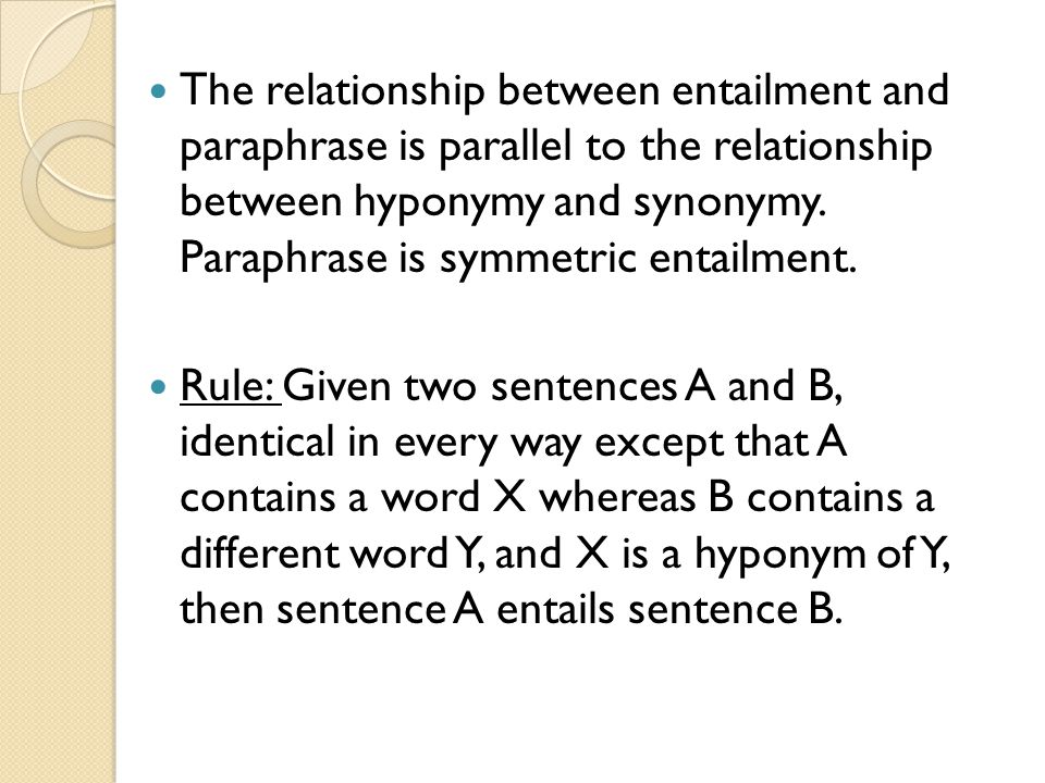The relationship between entailment and paraphrase is parallel to the relationship between hyponymy and synonymy. Paraphrase is symmetric entailment.