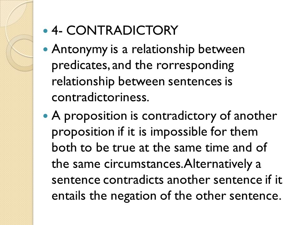 4- CONTRADICTORY Antonymy is a relationship between predicates, and the rorresponding relationship between sentences is contradictoriness.