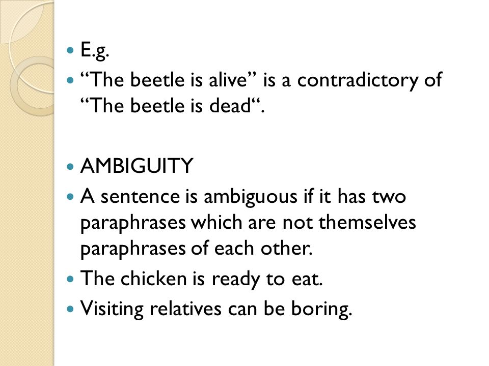 E.g. The beetle is alive is a contradictory of The beetle is dead . AMBIGUITY.