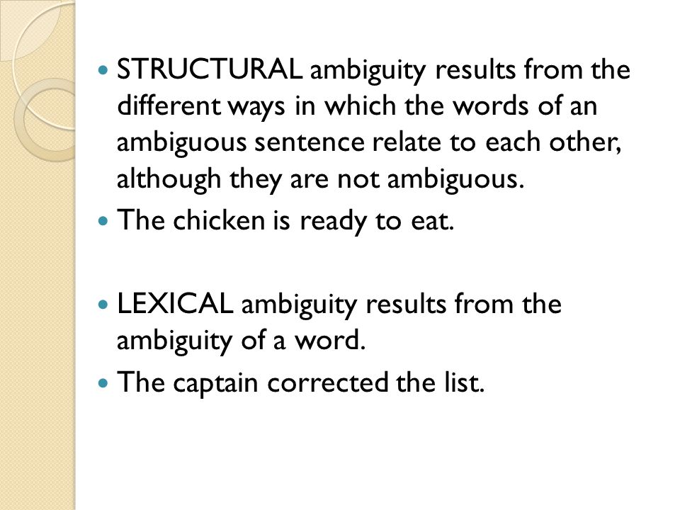 STRUCTURAL ambiguity results from the different ways in which the words of an ambiguous sentence relate to each other, although they are not ambiguous.