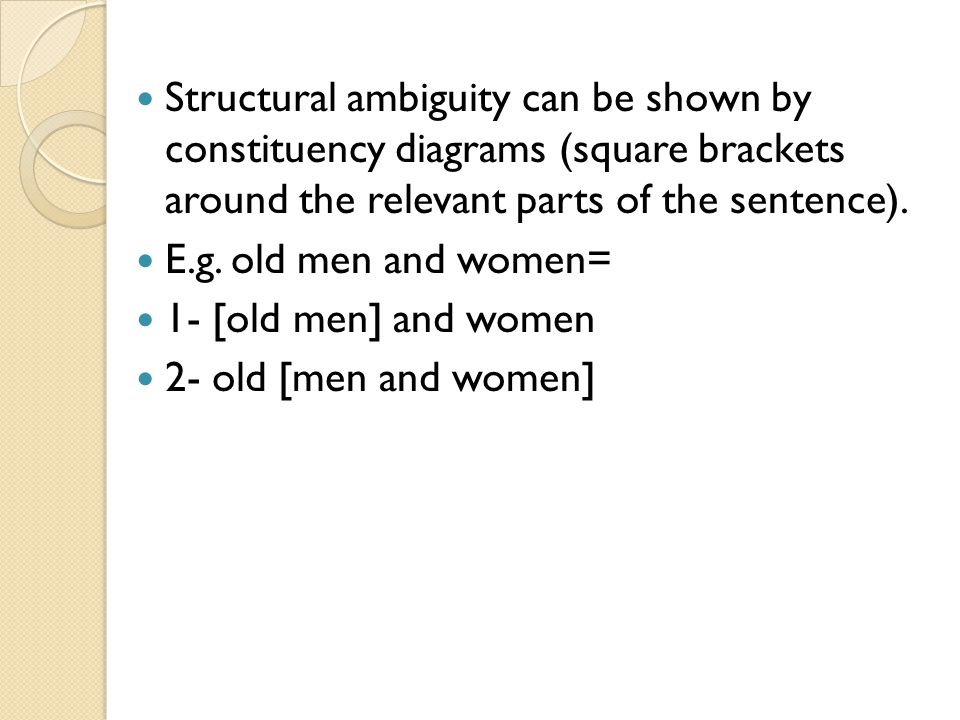 Structural ambiguity can be shown by constituency diagrams (square brackets around the relevant parts of the sentence).