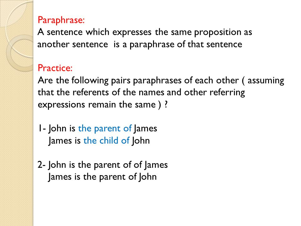 Paraphrase: A sentence which expresses the same proposition as another sentence is a paraphrase of that sentence.