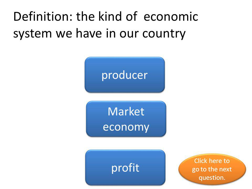 Definition: the kind of economic system we have in our country
