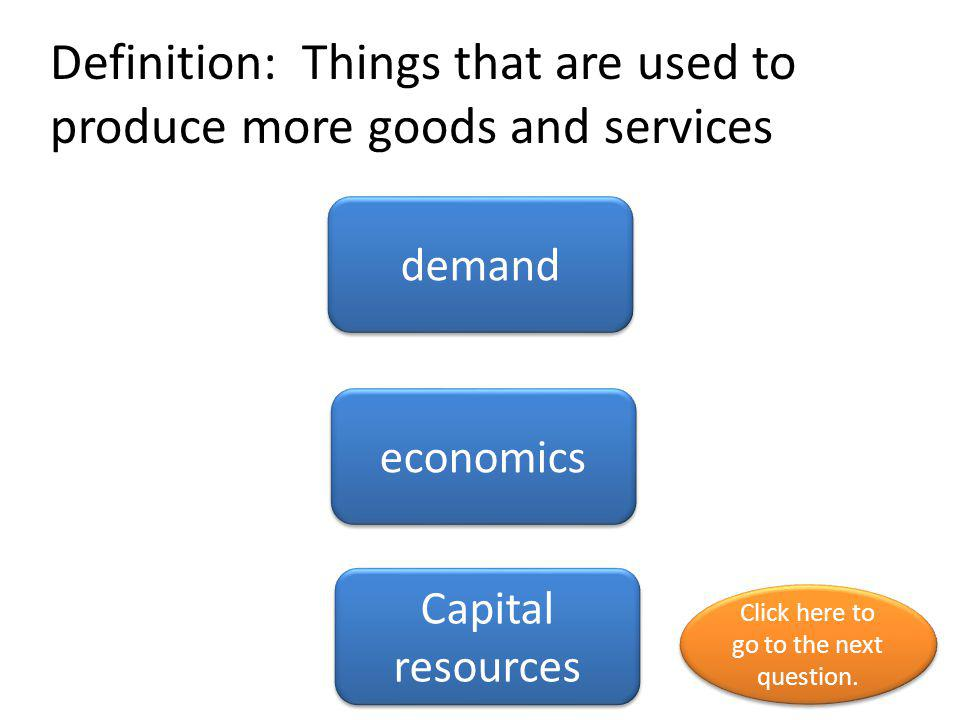 Definition: Things that are used to produce more goods and services