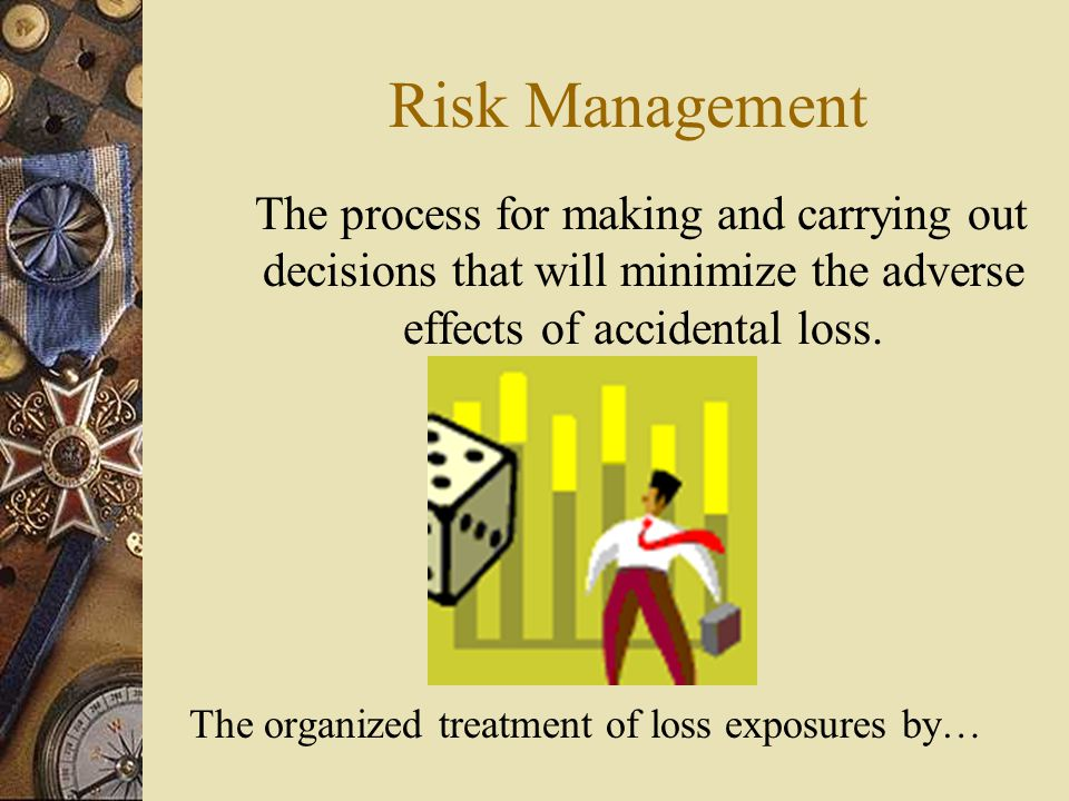 Risk Management The process for making and carrying out decisions that will minimize the adverse effects of accidental loss.