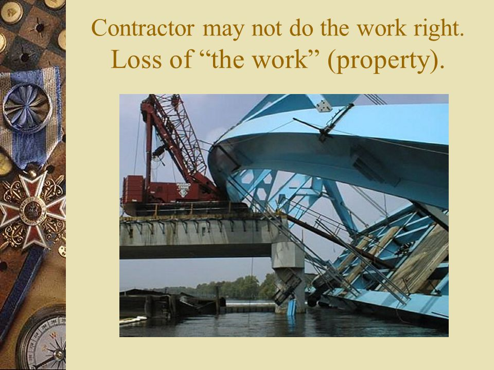 Contractor may not do the work right. Loss of the work (property).
