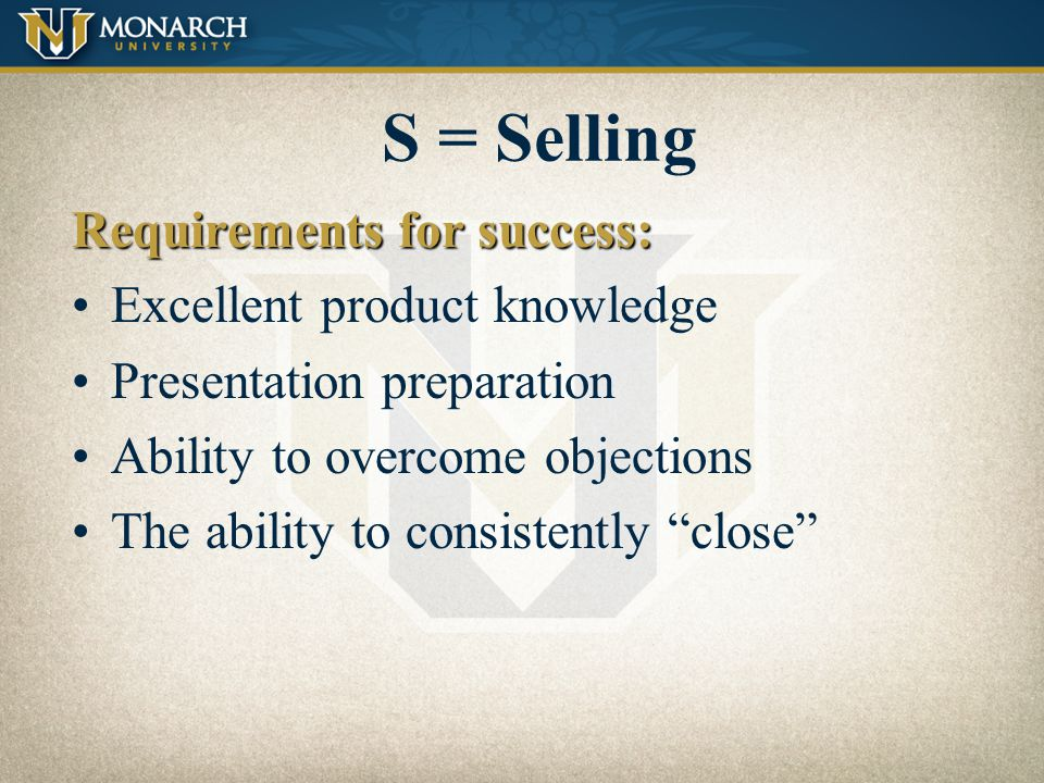 S = Selling Requirements for success: Excellent product knowledge