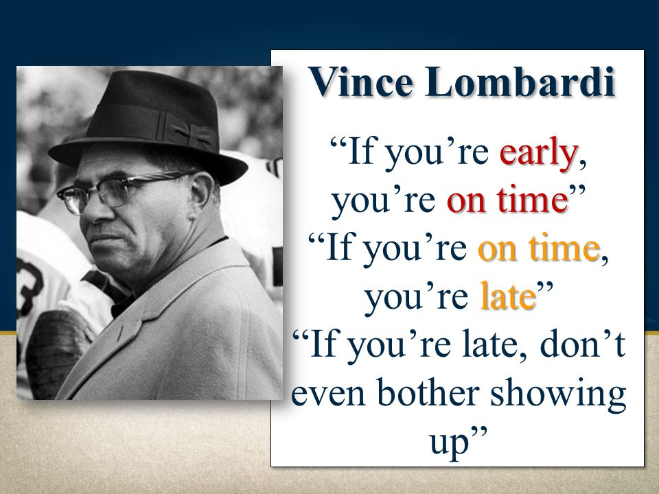 Vince Lombardi If you're early, you're on time If you're on time, you're late If you're late, don't even bother showing up