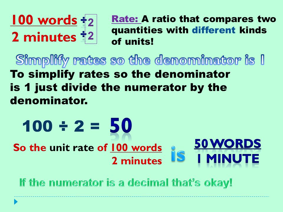 Simplify rates so the denominator is 1 So the unit rate of 100 words