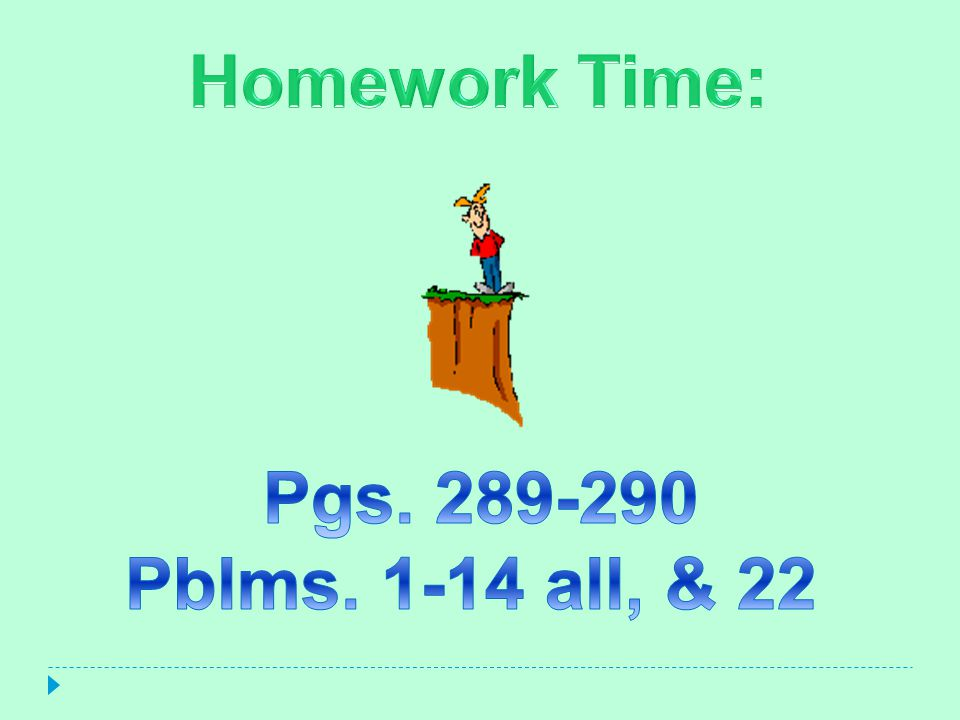 Homework Time: Pgs. 289-290 Pblms. 1-14 all, & 22