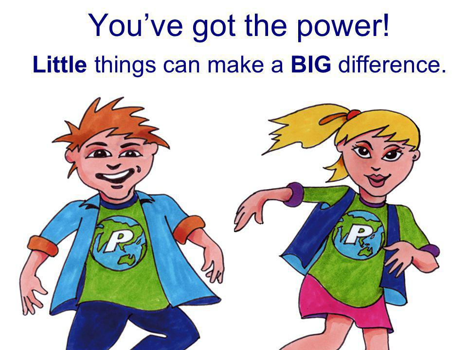 You've got the power! Little things can make a BIG difference.