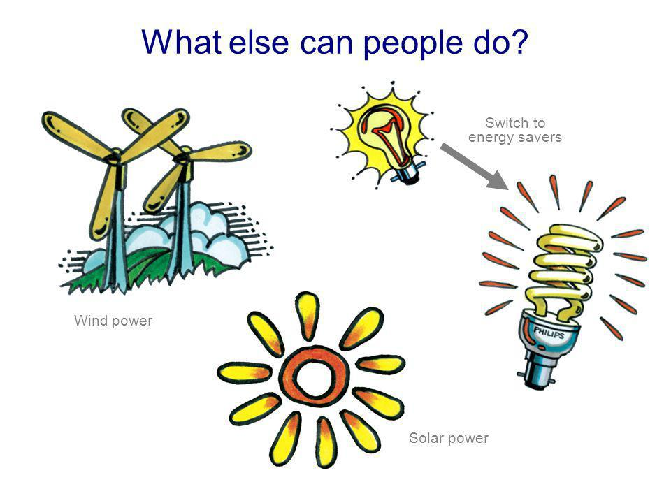 What else can people do Switch to energy savers Wind power