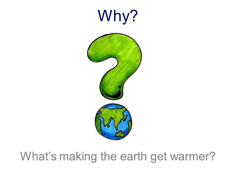 Why What's making the earth get warmer Slide 9 ( )