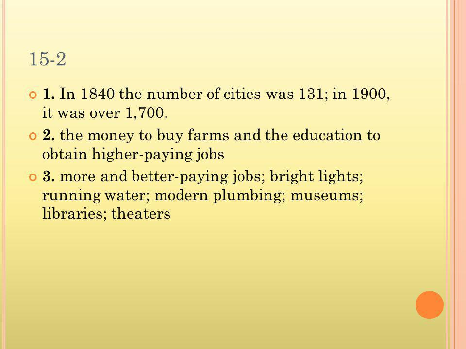 15-2 1. In 1840 the number of cities was 131; in 1900, it was over 1,700. 2. the money to buy farms and the education to obtain higher-paying jobs.